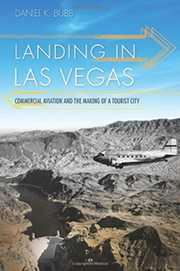LANDING_IN_LAS_VEGAS-_COMMERCIAL_AVIATION_AND_THE_MAKING_OF_A_TOURIST_CITY_By_Daniel_K__Bubb_